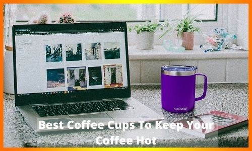 Best Coffee Cups To Keep Your Coffee Hot